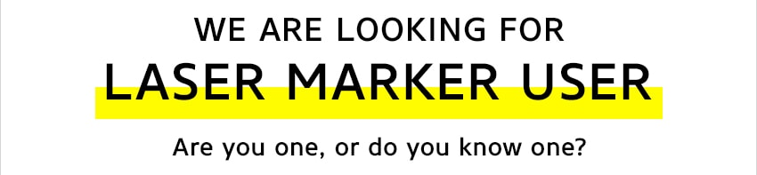 WE ARE LOOKING FOR LASER MARKER USER Are you one, or do you know one?