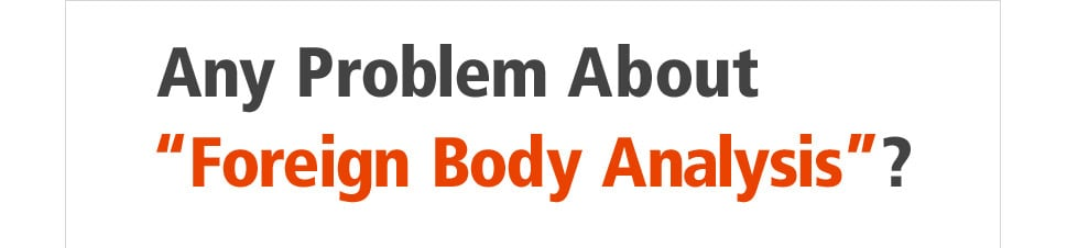"Any Problem About ""Foreign Body Analysis""?"