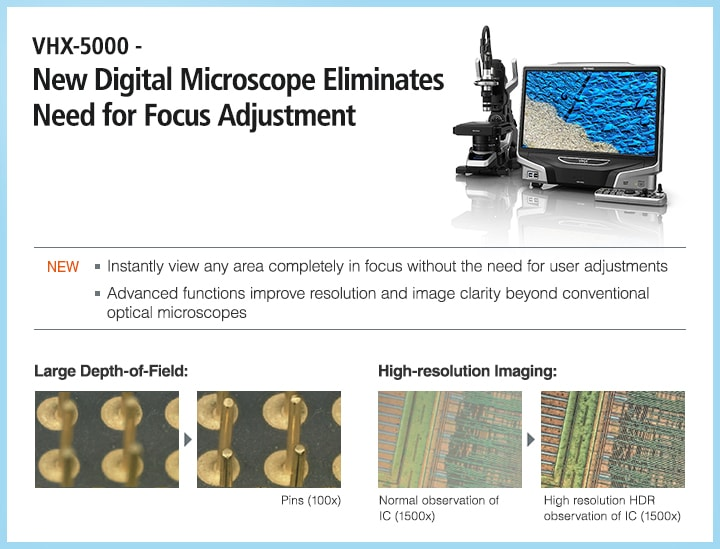 VHX-5000 - New Digital Microscope Eliminates Need for Focus Adjustment NEW ・Instantly view any area completely in focus without the need for user adjustments ・Advanced functions improve resolution and image clarity beyond conventional optical microscopes